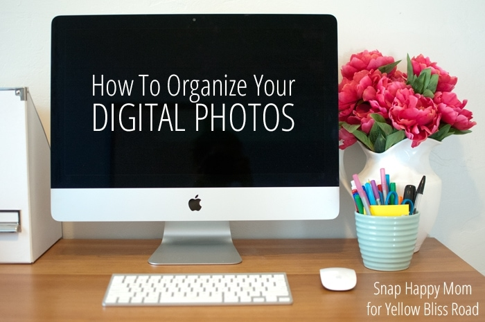 How To Organize Your Digital Photos - Snap Happy Mom for Yellow Bliss Road