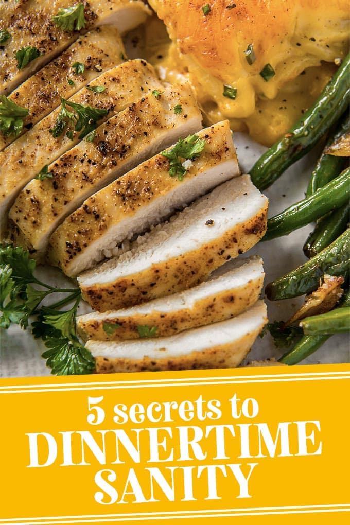 sliced chicken, green beans and cheese potatoes on a plate with text that says 5 secrets to dinnertime sanity